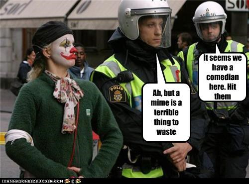 It seems we have a comedian here. Hit them Ah, but a mime is a terrible thing to waste