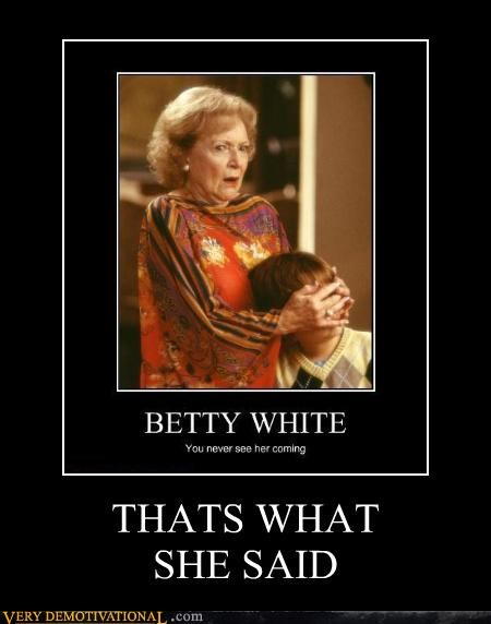 thats what she said,awesome,betty white