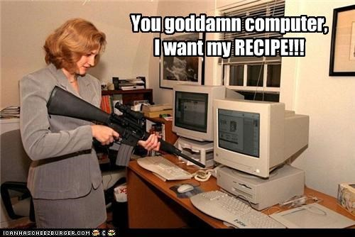 You goddamn computer, I want my RECIPE!!!