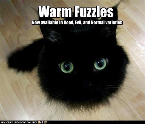 Warm Fuzzies Now available in Good, Evil, and Normal varieties