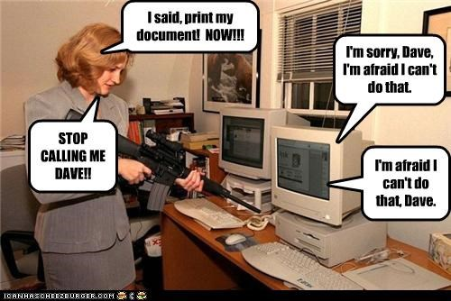 I said, print my document! NOW!!! I'm sorry, Dave, I'm afraid I can't do that. STOP CALLING ME DAVE!! I'm afraid I can't do that, Dave.