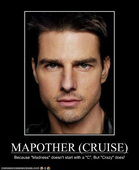 "MAPOTHER (CRUISE) Because ""Madness"" doesn't start with a ""C"", But ""Crazy"" does!"