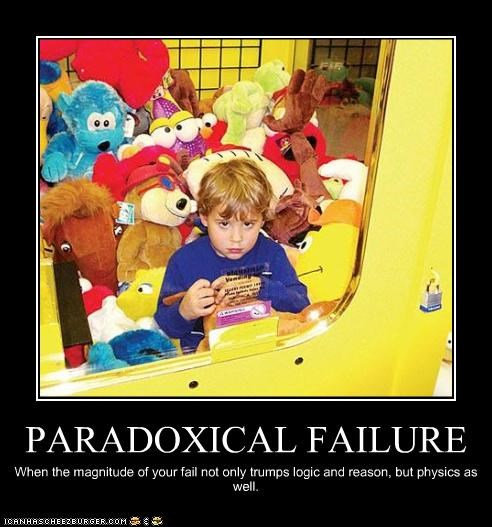 PARADOXICAL FAILURE When the magnitude of your fail not only trumps logic and reason, but physics as well.