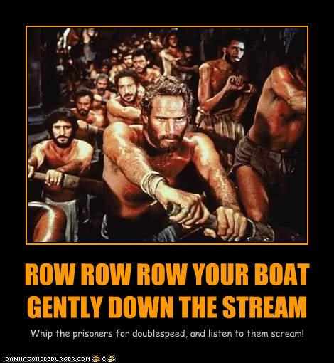 ROW ROW ROW YOUR BOAT GENTLY DOWN THE STREAM Whip the prisoners for doublespeed, and listen to them scream!
