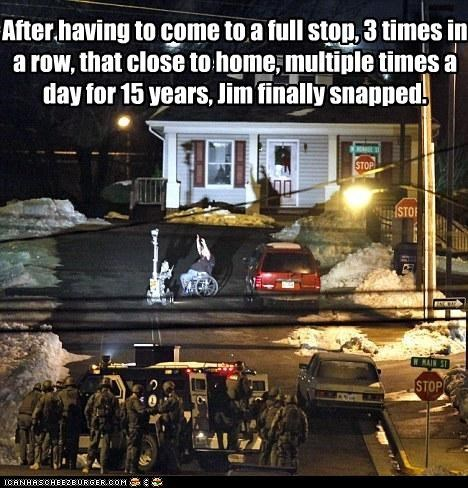 After having to come to a full stop, 3 times in a row, that close to home, multiple times a day for 15 years, Jim finally snapped.