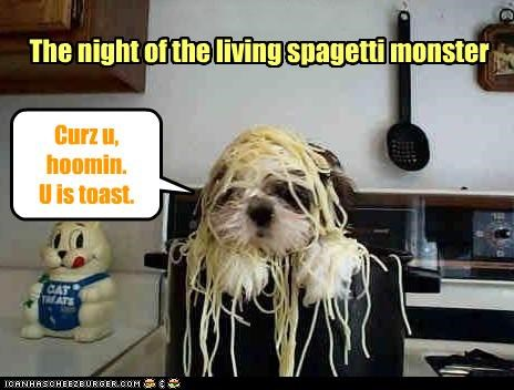 The night of the living spagetti monster Curz u, hoomin. U is toast.