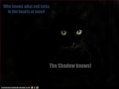 The Shadow knows! Who knows what evil lurks in the hearts of men?