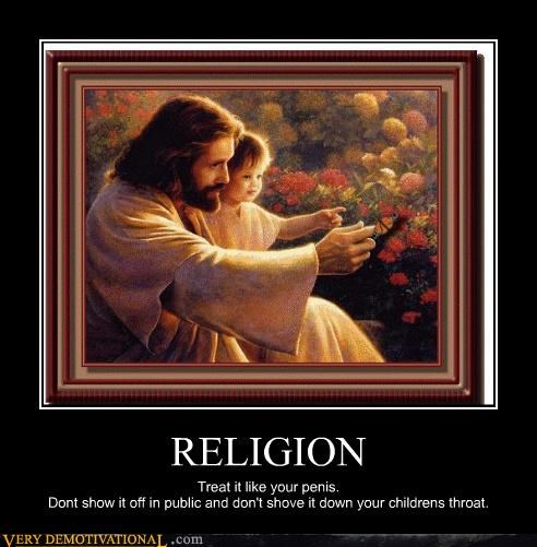 RELIGION Treat it like your penis. Dont show it off in public and don't shove it down your childrens throat.