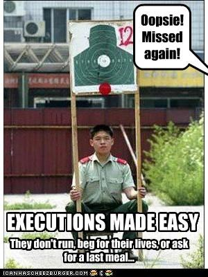 EXECUTIONS MADE EASY Oopsie! Missed again! They don't run, beg for their lives, or ask for a last meal...