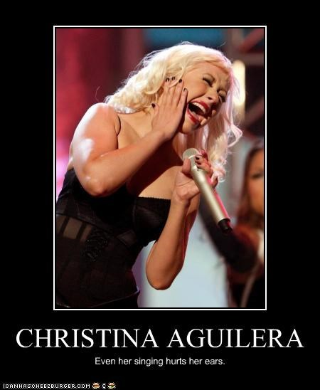 CHRISTINA AGUILERA Even her singing hurts her ears.