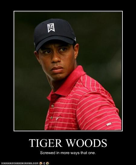 TIGER WOODS Screwed in more ways that one.