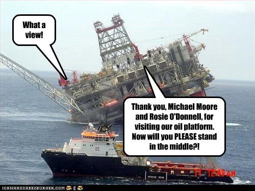 Thank you, Michael Moore and Rosie O'Donnell, for visiting our oil platform. Now will you PLEASE stand in the middle?! What a view!