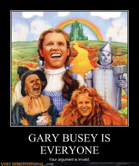 GARY BUSEY IS EVERYONE Your argument is invalid.