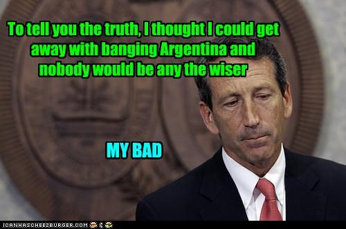 To tell you the truth, I thought I could get away with banging Argentina and nobody would be any the wiser MY BAD