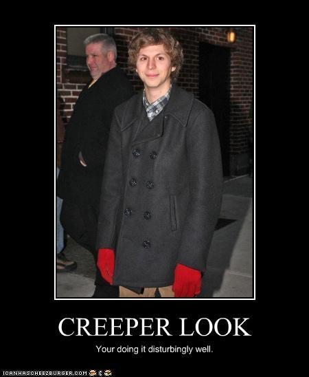CREEPER LOOK Your doing it disturbingly well.