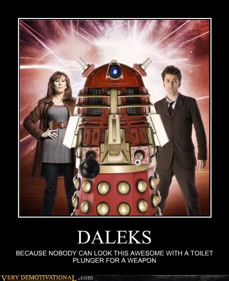 DALEKS BECAUSE NOBODY CAN LOOK THIS AWESOME WITH A TOILET PLUNGER FOR A WEAPON