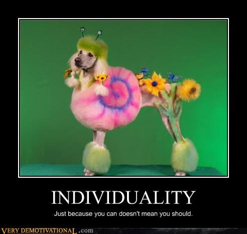 INDIVIDUALITY Just because you can doesn't mean you should.