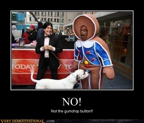 NO! Not the gumdrop button!!