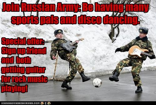 Join Russian Army: Be having many sports pals and disco dancing. Special offer: Sign up friend and both getting guitar for rock music playing!
