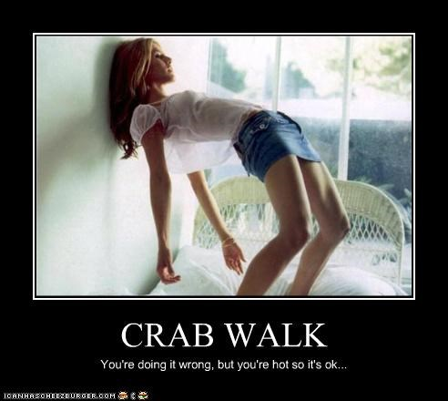 CRAB WALK You're doing it wrong, but you're hot so it's ok...