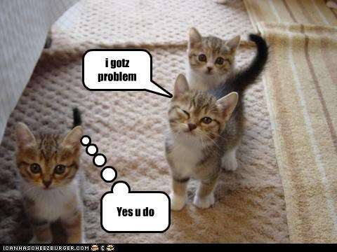 i gotz problem Yes u do