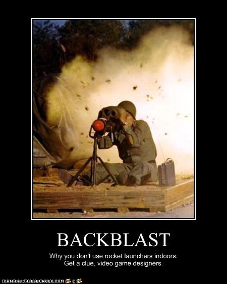 BACKBLAST Why you don't use rocket launchers indoors. Get a clue, video game designers.