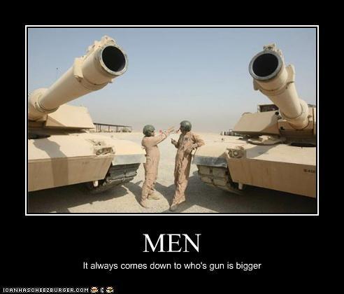 MEN It always comes down to who's gun is bigger