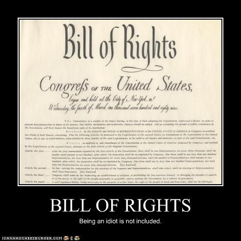 BILL OF RIGHTS Being an idiot is not included.