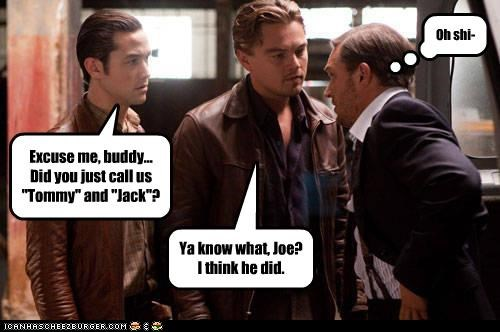 "Excuse me, buddy... Did you just call us ""Tommy"" and ""Jack""? Oh shi- Ya know what, Joe? I think he did."