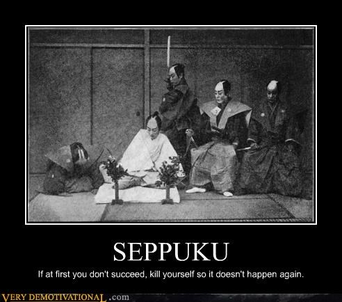 SEPPUKU If at first you don't succeed, kill yourself so it doesn't happen again.