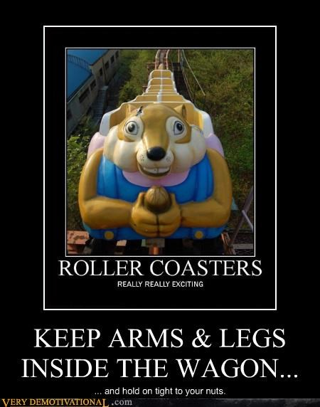 KEEP ARMS & LEGS INSIDE THE WAGON... ... and hold on tight to your nuts.