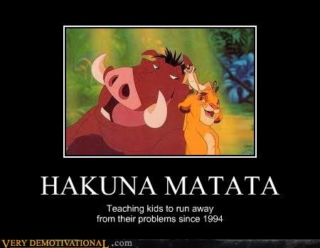HAKUNA MATATA Teaching kids to run away from their problems since 1994