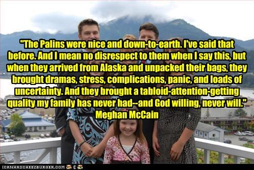 """""""The Palins were nice and down-to-earth. I've said that before. And I mean no disrespect to them when I say this, but when they arrived from Alaska and unpacked their bags, they brought dramas, stress, complications, panic, and loads of uncertainty. And they brought a tabloid-attention-getting quality my family has never had--and God willing, never will."""" Meghan McCain"""