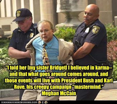 """I told her [my sister Bridget] I believed in karma--and that what goes around comes around, and those events will live with President Bush and Karl Rove, his creepy campaign ""mastermind."" Meghan McCain"