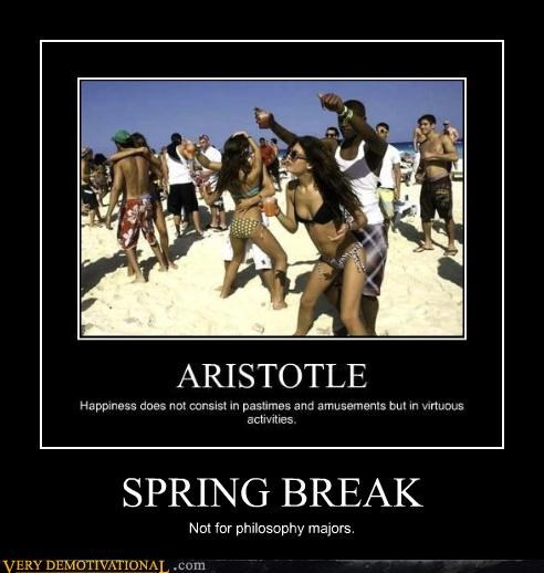 Aristotle,college,grinding,happiness,idiots,philosophy,sad but true,spring break