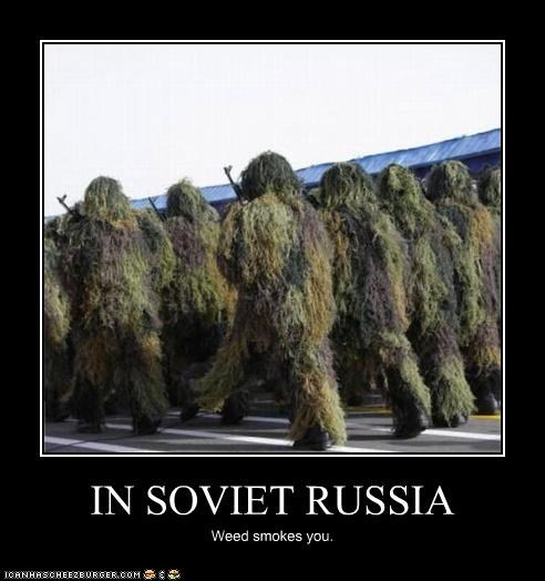 IN SOVIET RUSSIA Weed smokes you.