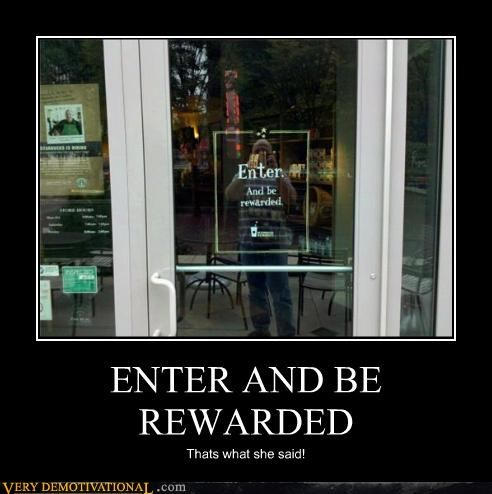 ENTER AND BE REWARDED Thats what she said!
