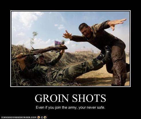 GROIN SHOTS Even if you join the army, your never safe.