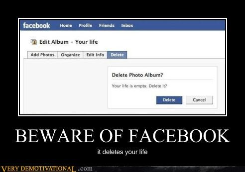 BEWARE OF FACEBOOK it deletes your life