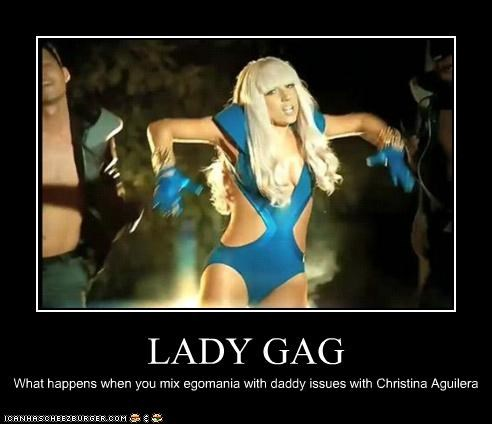 LADY GAG What happens when you mix egomania with daddy issues with Christina Aguilera