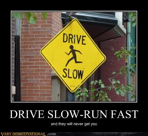 DRIVE SLOW-RUN FAST and they will never get you