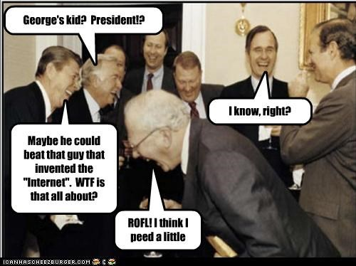 """George's kid? President!? ROFL! I think I peed a little I know, right? Maybe he could beat that guy that invented the """"Internet"""". WTF is that all about?"""