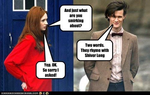 And just what are you smirking about? Two words. They rhyme with Shiver Long Yep. OK. So sorry I asked!