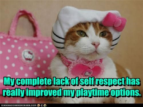 My complete lack of self respect has really improved my playtime options. My complete lack of self respect has really improved my playtime options.