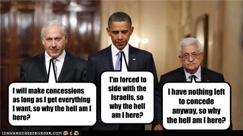 I will make concessions as long as I get everything I want, so why the hell am I here? I'm forced to side with the Israelis, so why the hell am I here? I have nothing left to concede anyway, so why the hell am I here?