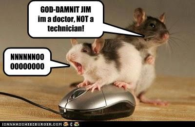 NNNNNNOOOOOOOOOO GOD-DAMNIT JIM im a doctor, NOT a technician!