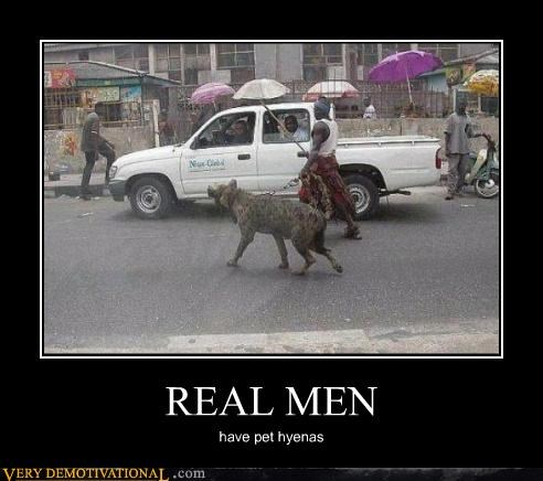 REAL MEN have pet hyenas