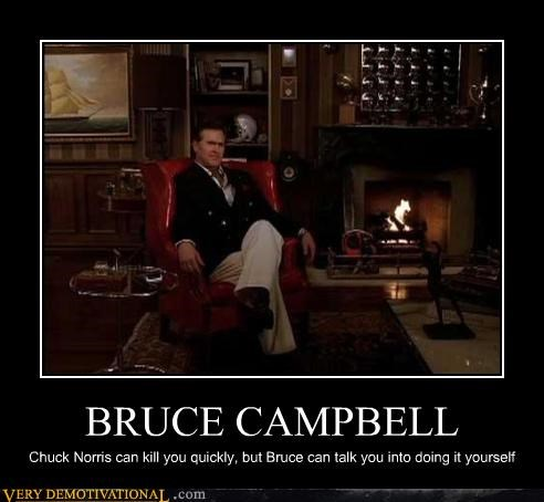 BRUCE CAMPBELL Chuck Norris can kill you quickly, but Bruce can talk you into doing it yourself
