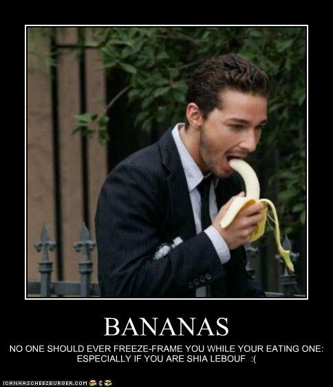 BANANAS NO ONE SHOULD EVER FREEZE-FRAME YOU WHILE YOUR EATING ONE: ESPECIALLY IF YOU ARE SHIA LEBOUF :(