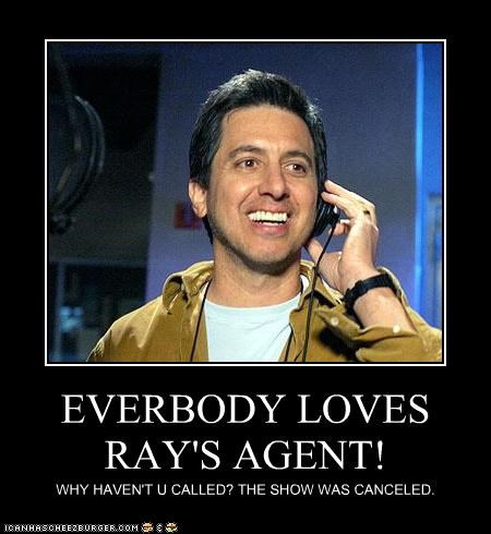 EVERBODY LOVES RAY'S AGENT! WHY HAVEN'T U CALLED? THE SHOW WAS CANCELED.
